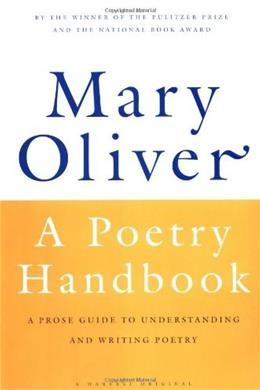 Poetry Handbook: A Prose Guide to Understanding and Writing Poetry, by Oliver 9780156724005