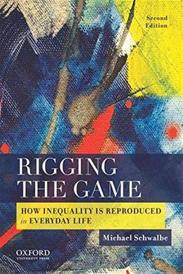Rigging the Game: How Inequality is Reproduced in Everyday Life, by Schwalbe, 2nd Edition 9780190216405