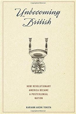 Unbecoming British: How Revolutionary America Became a Postcolonial Nation 9780190217877
