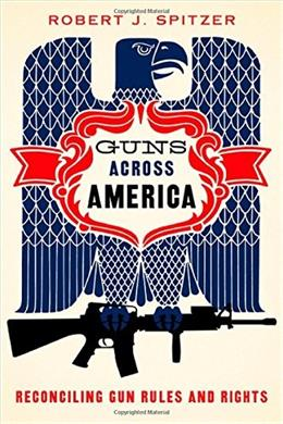 Guns across America: Reconciling Gun Rules and Rights, by Spitzer 9780190228583