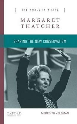 Margaret Thatcher: Shaping the New Conservatism, by Veldman 9780190248970