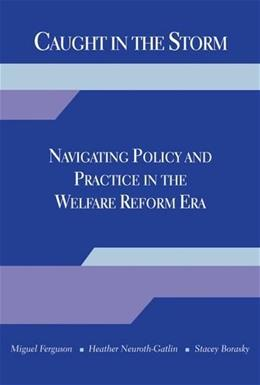 Caught in the Storm: Navigating Policy and Practice in the Welfare Reform Era 1 9780190616045
