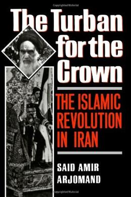 Turban for the Crown: The Islamic Revolution in Iran, by Arjomand 9780195042580