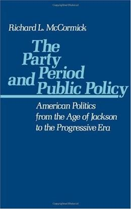 Party Period and Public Policy: American Politics from the Age of Jackson to the Progressive Era, by McCormick 9780195047844