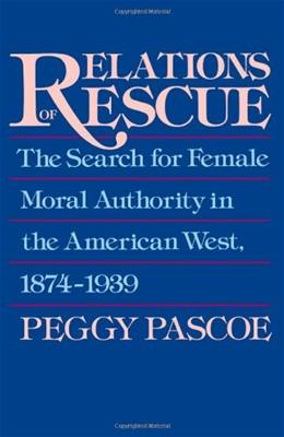 Relations of Rescue: The Search for Female Moral Authority in the American West, 1874-1939, by Pascoe 9780195084306