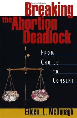 Breaking the Abortion Deadlock: From Choice to Consent, by McDonagh 9780195091427