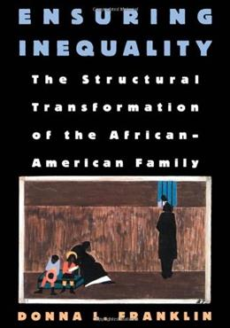 Ensuring Inequality: The Structural Transformation of the African American Family, by Franklin 9780195100785