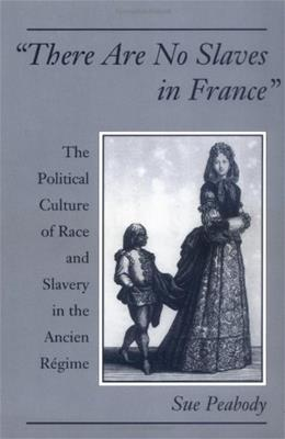 There Are No Slaves in France: The Political Culture of Race and Slavery in the Ancien Régime, by Peabody 9780195158663