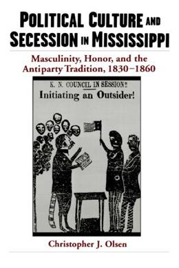 Political Culture and Secession in Mississippi: Masculinity, Honor, and the Antiparty Tradition, 1830-1860 9780195160970