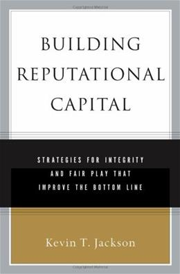 Building Reputational Capital: Strategies for Integrity and Fair Play that Improve the Bottom Line First Prin 9780195161380