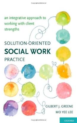 Solution Oriented Social Work Practice: An Integrative Approach to Working with Client Strengths, by Greene 9780195162622