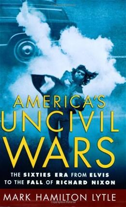 Americas Uncivil Wars: The 60s Era from Elvis to the Fall of Richard Nixon, by Lytle 9780195174977