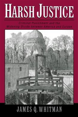 Harsh Justice: Criminal PUnishment and the Widening Divide between America and Europe, by Whitman 9780195182606