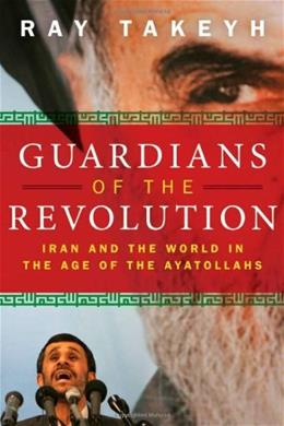 Guardians of the Revolution: Iran and the World in the Age of the Ayatollahs, by Takyeh 9780195327847