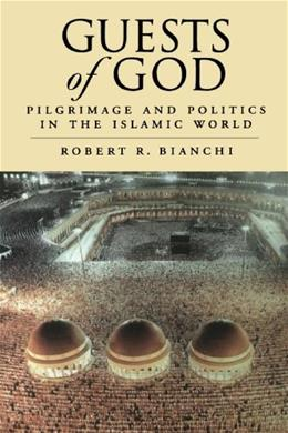 Guests of God: Pilgrimage and Politics in the Islamic World, by Bianchi 9780195342116