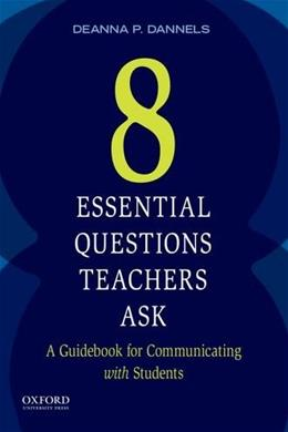 8 Essential Questions Teachers Ask: A Guidebook for Communicating with Students, by Daniels 9780199330997