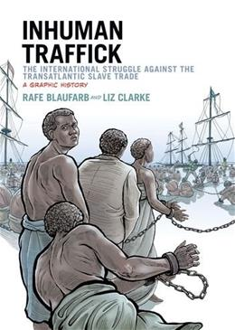 Inhuman Traffick: The International Struggle against the Transatlantic Slave Trade: A Graphic History, by Blaufarb 9780199334070