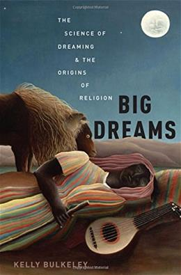 Big Dreams: The Science of Dreaming and the Origins of Religion 1 9780199351534