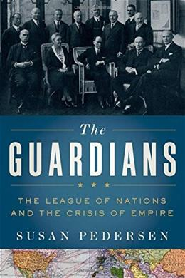 The Guardians: The League of Nations and the Crisis of Empire 9780199730032