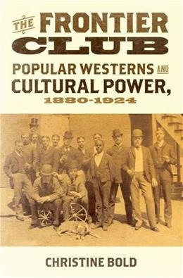 The Frontier Club: Popular Westerns and Cultural Power, 1880-1924 9780199731794