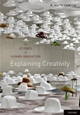 Explaining Creativity: The Science of Human Innovation, by Sawyer, 2nd Edition 9780199737574