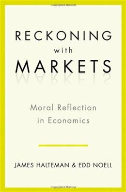 Reckoning with Markets: The Role of Moral Reflection in Economics, by Halteman 9780199763702