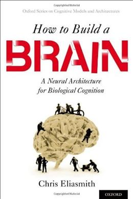 How to Build a Brain: A Neural Architecture for Biological Cognition (Oxford Series on Cognitive Models and Architectures) 9780199794546