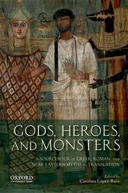 Gods, Heroes, and Monsters: A Sourcebook of Greek, Roman, and Near Eastern Myths in Translation, by López-Ruiz 9780199797356