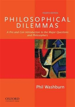 Philosophical Dilemmas: A Pro and Con Introduction to the Major Questions and Philosophers, by Washburn, 4th Edition 9780199920402