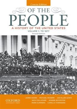 Of the People: A History of the United States, by Oakes, Concise 2nd Edition, Volume I: To 1877 9780199924745