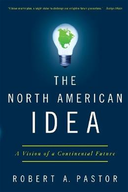 North American Idea: A Vision of a Continental Future, by Pastor 9780199934027