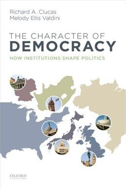 Character of Democracy: How Institutions Shape Politics, by Clucas 9780199945467
