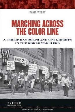 Marching Across the Color Line: A. Philip Randolph and Civil Rights in the World War II Era, by Welky 9780199998302
