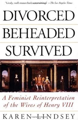 Divorced, Beheaded, Survived: A Feminist Reinterpretation Of The Wives Of Henry VIII 9780201408232