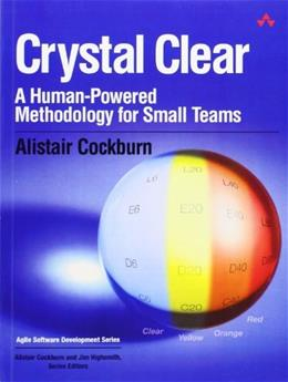 Crystal Clear: A Human-Powered Methodology for Small Teams: A Human-Powered Methodology for Small Teams 1 9780201699470