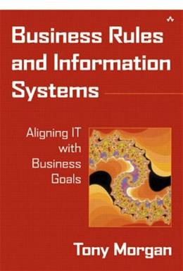 Business Rules and Information Systems: Aligning IT with Business Goals, by Morgan 9780201743913