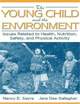 Young Child and the Environment: Issues Related to Health, Nutrition, Safety, and Physical Activity, by Sayre 9780205302932