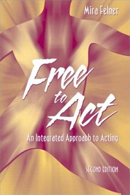 Free to Act: An Integrated Approach to Acting, by Felner, 2nd Edition 9780205378234