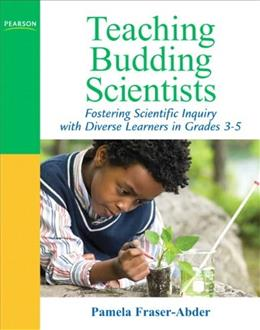Teaching Budding Scientists: Fostering Scientific Inquiry with Diverse Learners in Grades 3-5, by Fraser-Abder 9780205569564