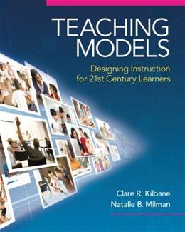 Teaching Models: Designing Instruction for 21st Century Learners, by Kilbane 9780205609970