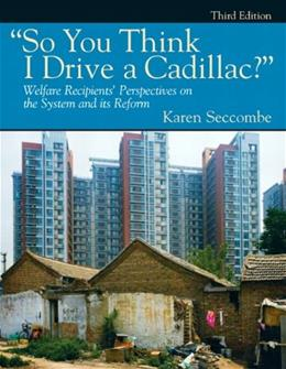 So You Think I Drive a Cadillac? Welfare Recipients Perspectives on the System and Its Reform, by Seccombe, 3rd Edition 9780205792160