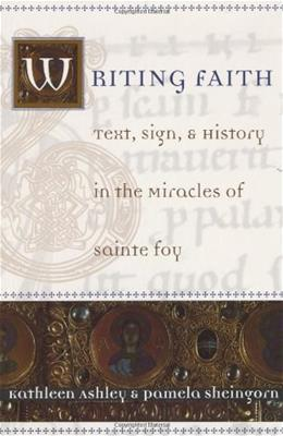 Writing Faith: Text, Sign, and History in the Miracles of Sainte Foy, by Ashley 9780226029665