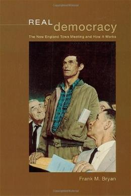 Real Democracy: The New England Town Meeting and How It Works, by Bryan 9780226077970