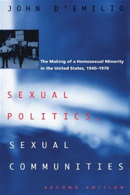Sexual Politics, Sexual Communities: The Making of a Homosexual Minority in the United States 1940-1970, by D