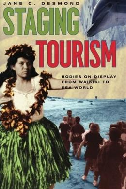 Staging Tourism: Bodies on Display from Waikiki to Sea World, by Desmond 9780226143767