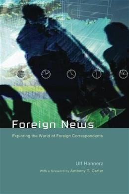 Foreign News: Exploring the world of Foreign Correspondents, by Hannerz 9780226315751