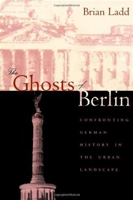 Ghosts of Berlin: Confronting German History in the Urban Landscape, by Ladd 9780226467627