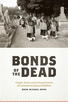 Bonds of the Dead: Temples, Burial, and the Transformation of Contemporary Japanese Buddhism, by Rowe 9780226730158