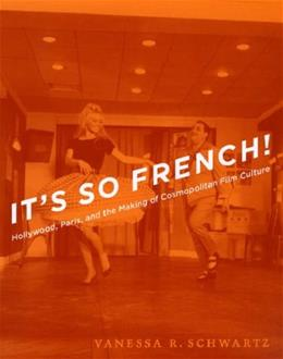 Its So French!: Hollywood, Paris, and the Making of Cosmopolitan Film Culture, by Schwartz 9780226742434