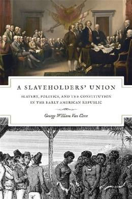 Slaveholders Union: Slavery, Politics, and the Constitution in the Early American Republic, by Van Cleve 9780226846705
